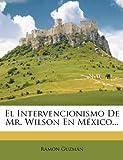 El Intervencionismo de Mr. Wilson En Mexico... (Spanish Edition)