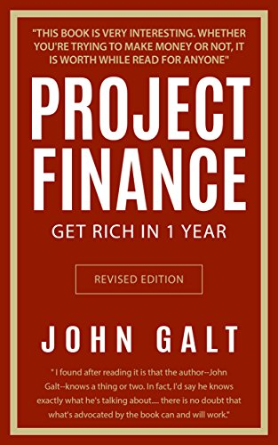 Project Finance: Get Rich in 1 Year Without Failing, by John Galt