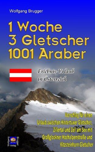 1 Woche,  3 Gletscher,  1001 Araber: Erlebnis Urlaub in Österreich   Vorschlag f. e.  Urlaub zw.  Hintertuxer Gletscher,  Zillertal + Zell am See. Großglockner Hochalpenstraße +  Kitzsteinhorn