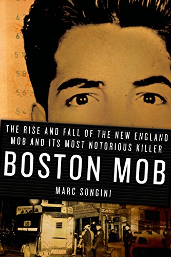 Marc Songini - Boston Mob: The Rise and Fall of the New England Mob and Its Most Notorious Killer