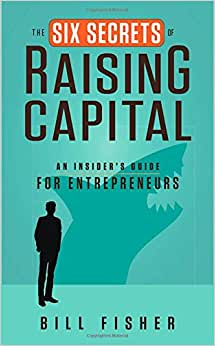 The Six Secrets Of Raising Capital: An Insider's Guide For Entrepreneurs