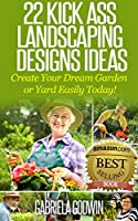 22 Kick Ass Landscaping Designs Ideas: Create Your Dream Garden or Yard Easily Today! (English Edition)