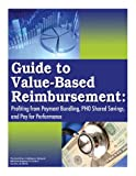 img - for Guide to Value-Based Reimbursement: Profiting from Payment Bundling, PHO Shared Savings, and Pay for Performance book / textbook / text book