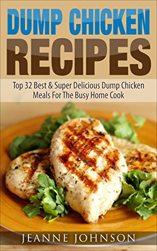 Dump Chicken Recipes: Top 32 Best & Super Delicious Dump Chicken Meals For The Busy Home Cook (Dump Recipes Series 2) by Jeanne K. Johnson