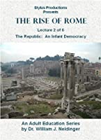 The Rise of Rome. Lecture 2 of 6. The Republic: An Infant Democracy.