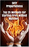 SHTF Preparedness.  Top 25 Methods For Starting Fires Without Matches: (preppers survival guide,wilderness survival,how to survive in the wilds,how to survive a disaster, Starting Fire Book )