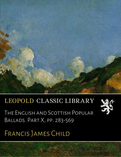 The English and Scottish Popular Ballads. Part X, pp. 283-569