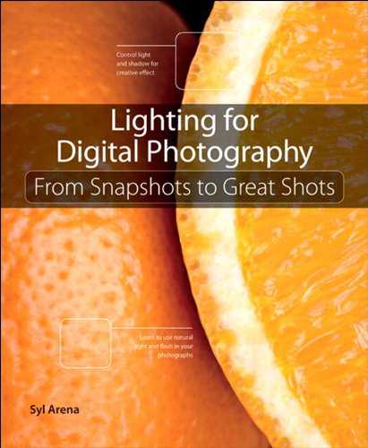 Download Lighting for Digital Photography: From Snapshots to Great Shots (Using Flash and Natural Light for Portrait, Still Life, Action, and Product Photography)