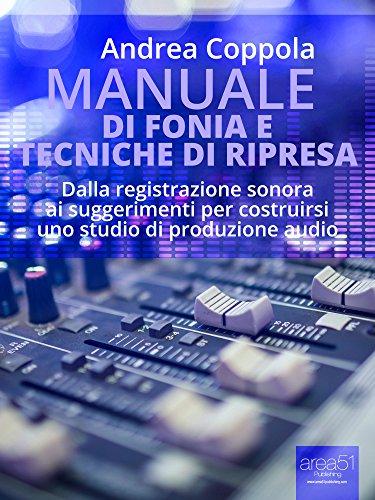Andrea Coppola - Manuale di fonia e tecniche di ripresa: Dalla registrazione sonora ai suggerimenti per costruirsi uno studio di produzione audio (Italian Edition)