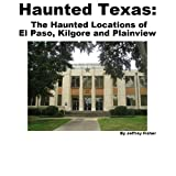 Haunted Texas: The Haunted Locations of El Paso, Kilgore and Plainview
