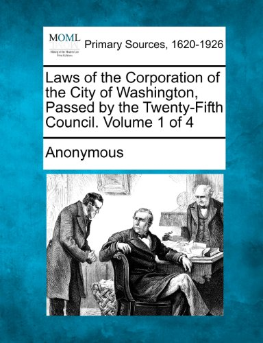 Laws of the Corporation of the City of Washington, Passed by the Twenty-Fifth Council. Volume 1 of 4