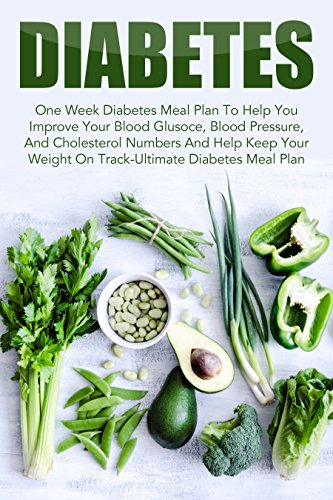 Diabetes: One Week Diabetes Meal Plan To Help You Improve Your Blood Glusoce, Blood Pressure, And Cholesterol Numbers And Help Keep Your Weight On Track-Ultimate ... Reverse Diabetes, Diabetes Meal Plan) by Amelia Sanders