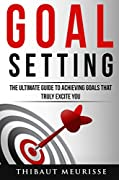 Goal Setting: The Ultimate Guide To Achieving Goals That Truly Excite you (INCLUDES A STEP-BY-STEP WORKBOOK)