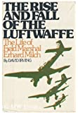 The Rise and Fall of the Luftwaffe: The Life of Field Marshall Erhard Milch