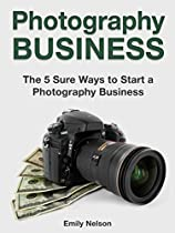Photography Business: The 5 Sure Ways To Start A Photography Business (photography Business Books, Photography Business Secrets, Photography Business Card Holder)