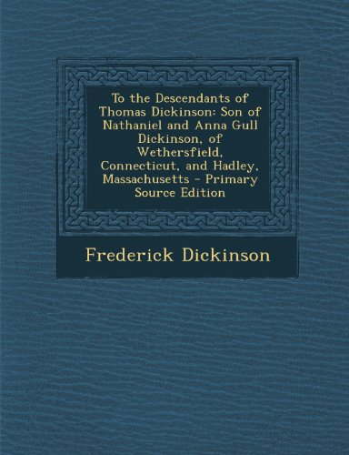 To the Descendants of Thomas Dickinson: Son of Nathaniel and Anna Gull Dickinson, of Wethersfield, Connecticut, and Hadley, Massachusetts