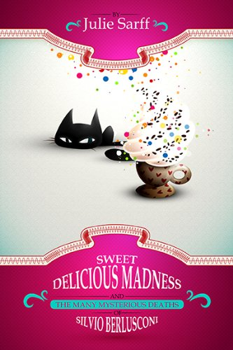 Sweet Delicious Madness and the Many Mysterious Deaths of Silvio Berlusconi (A Kissed in Italy Mystery 1) by Julie Sarff