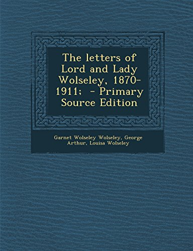 The Letters of Lord and Lady Wolseley, 1870-1911; - Primary Source Edition