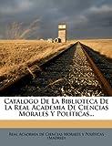 img - for Cat logo De La Biblioteca De La Real Academia De Ciencias Morales Y Pol ticas... (Spanish Edition) book / textbook / text book