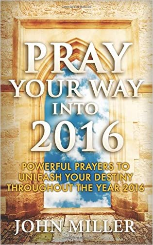 Pray Your Way Into 2016: Powerful Prayers To Unleash Your Destiny Throughout The Year 2016 (Pray Your Way Into 2016 Series)