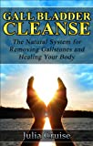 Gall Bladder Cleanse: The Natural System for Removing Gallstones and Healing Your Body (Cleansing Guidebooks Book 3)