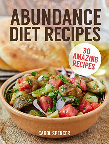 Abundance Diet Recipes: 30 Amazing Recipes for the Abundance Diet by Carol Spencer
