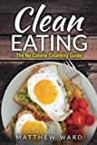 Clean Eating: The Clean Eating Quick Start Guide to Losing Weight & Improving Your Health without Counting Calories