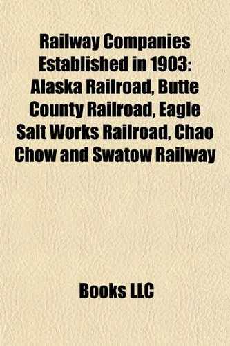 Railway Companies Established in 1903: Alaska Railroad, Butte County Railroad, Eagle Salt Works Railroad, Chao Chow and Swatow Railway