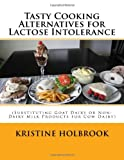Krisitne L Holbrook Tasty Cooking Alternatives for Lactose Intolerance: (Substituting Goat Dairy or Non-Dairy Milk Products for Cow Dairy)