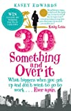 Kasey Edwards 30-Something and Over It: What Happens When You Wake Up and Don't Want to Go to Work . . . Ever Again