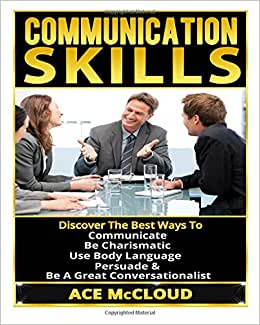 Communication Skills: Discover The Best Ways To Communicate, Be Charismatic, Use Body Language, Persuade & Be A Great Conversationalist (Communication ... Language, Social Skills, Persuasion Skills)