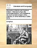 Dionysiou Longinou peri hypsous biblion. = Dionysii Longini de sublimitate libellus, cum præfatione de vita & scriptis Longini, notis, indicibus, & variis lectionibus. Editio tertia. (Latin Edition) (1140794477) by Longinus