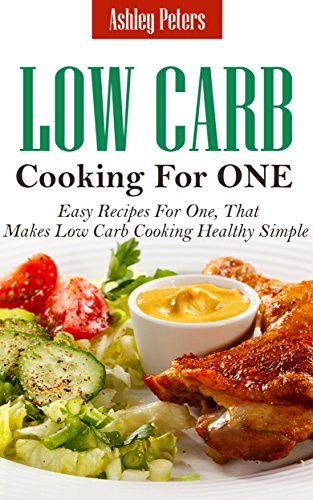 Low Carb Diet Cooking For One: Easy Recipes For One, That Makes Low Carb Cooking Healthy Simple by Ashley Peters
