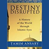 Destiny Disrupted: A History of the World through Islamic Eyes ~ Tamim Ansary