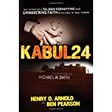 Kabul 24: The Story of a Taliban Kidnapping and Unwavering Faith in the Face of True Terror ~ Henry O. Arnold
