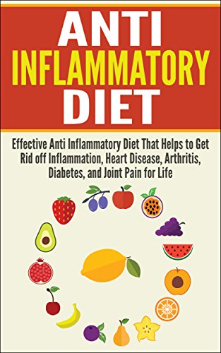 Anti Inflammatory Diet: Effective Anti Inflammatory Diet That Helps to Get Rid off Inflammation, Heart Disease, Arthritis, Diabetes, and Joint Pain for ... Disease, Arthritis, Diabetes, Joint Pain) by Liza Leake