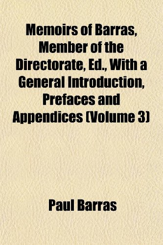 Memoirs of Barras, Member of the Directorate, Ed., With a General Introduction, Prefaces and Appendices (Volume 3)
