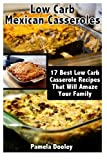 Low Carb Mexican Casseroles: 17 Best Low Carb Casserole Recipes That Will Amaze Your Family: (low carbohydrate, high protein, low carbohydrate foods, ... Ketogenic Diet to Overcome Belly Fat)