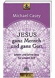 Jesus - ganz Mensch und ganz Gott: Leben und Lehre Jesu für unsere Zeit - Edition unio mystica