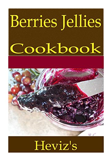 Berries Jellies 101. Delicious, Nutritious, Low Budget, Mouth Watering Berries Jellies Cookbook by Heviz's