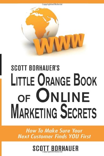 Scott Borhauer'S Little Orange Book Of Online Marketing Secrets: How To Make Sure Your Next Customer Finds You First