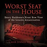 Worst Seat in the House: Henry Rathbone's Front Row View of the Lincoln Assassination ~ Caleb Jenner Stephens