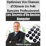 OPTIMISEZ VOS CHANCES D'OBTENIR UN PRET BANCAIRE PROFESSIONNEL : LES SECRETS D'UN ANCIEN BANQUIER.par Fabien Gagnor