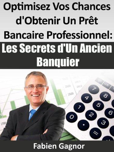 Couverture du livre OPTIMISEZ VOS CHANCES D'OBTENIR UN PRET BANCAIRE PROFESSIONNEL : LES SECRETS D'UN ANCIEN BANQUIER.