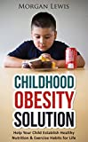 Childhood Obesity Solution: Help Your Child Establish Healthy Nutrition & Exercise Habits for Life