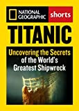Titanic: Uncovering the Secrets of the World's Greatest Shipwreck (National Geographic Shorts)