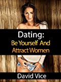 Dating: Be Yourself And Attract Women