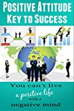 Positive Attitude - Key to Success: You can't live a positive life with a Negative Mind (Personal Transformation, Self Confidence, Positive Thinking, Self-Esteem) (English Edition)