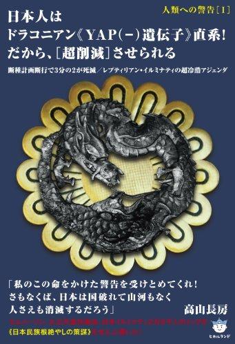 人類への警告[I] 日本人はドラコニアン《YAP(−)遺伝子》直系! だから、[超削減]させられる 断種計画断行で3分の2が死滅/レプティリアン・イルミナティの超冷酷アジェンダ (超☆はらはら)