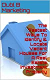 The Fastest Ways To Identify and Locate Vacant Houses For A Real Estate Investment Property